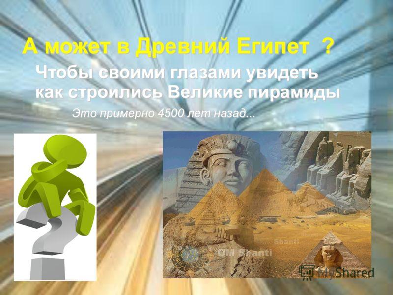 А может в Древний Египет ? Чтобы своими глазами увидеть как строились Великие пирамиды Это примерно 4500 лет назад...
