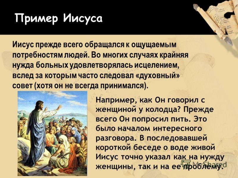 Иисус прежде всего обращался к ощущаемым потребностям людей. Во многих случаях крайняя нужда больных удовлетворялась исцелением, вслед за которым часто следовал «духовный» совет (хотя он не всегда принимался). Пример Иисуса Например, как Он говорил с