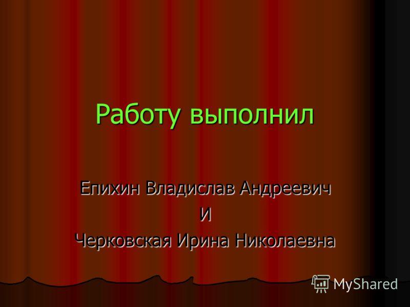 Работу выполнил Епихин Владислав Андреевич И Черковская Ирина Николаевна