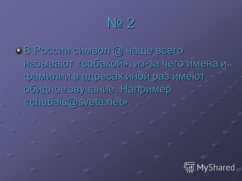 2 В России символ @ чаще всего называют «собакой», из-за чего имена и фамилии в адресах иной раз имеют обидное звучание. Например «chubais@sveta.net».