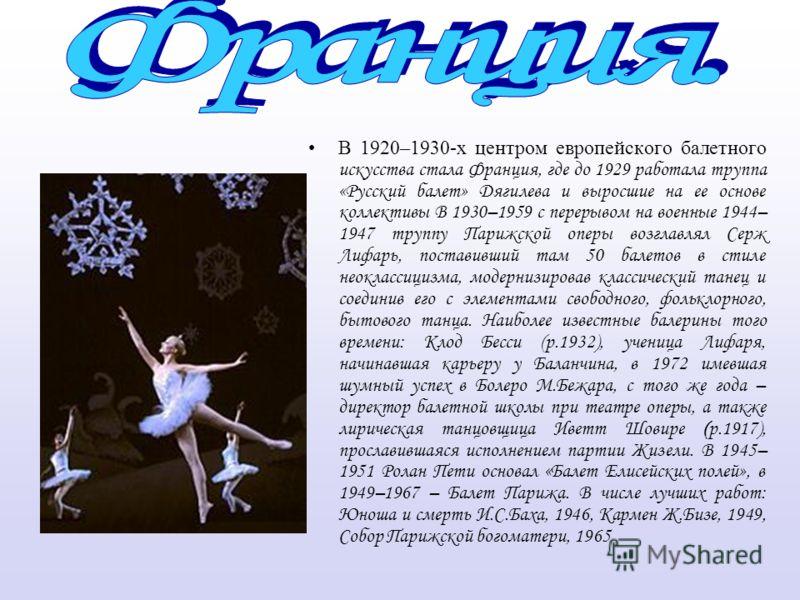 В 1920–1930-х центром европейского балетного искусства стала Франция, где до 1929 работала труппа «Русский балет» Дягилева и выросшие на ее основе коллективы В 1930–1959 с перерывом на военные 1944– 1947 труппу Парижской оперы возглавлял Серж Лифарь,