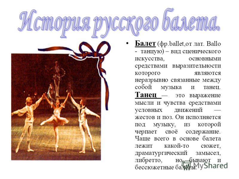 Балет (фр.ballet,от лат. Ballo - танцую) – вид сценического искусства, основными средствами выразительности которого являются неразрывно связанные между собой музыка и танец. Танец это выражение мысли и чувства средствами условных движений жестов и п