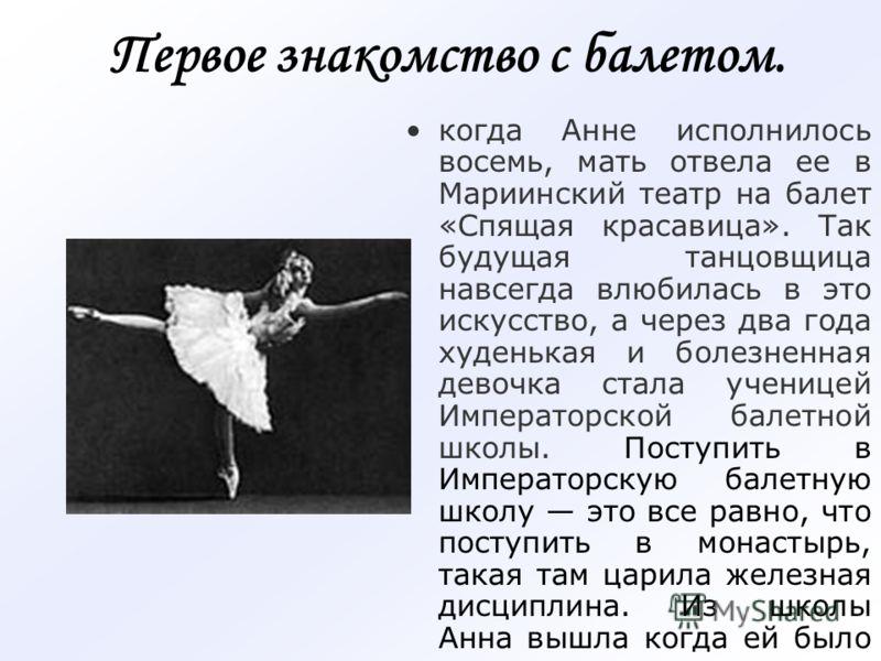 Первое знакомство с балетом. когда Анне исполнилось восемь, мать отвела ее в Мариинский театр на балет «Спящая красавица». Так будущая танцовщица навсегда влюбилась в это искусство, а через два года худенькая и болезненная девочка стала ученицей Импе