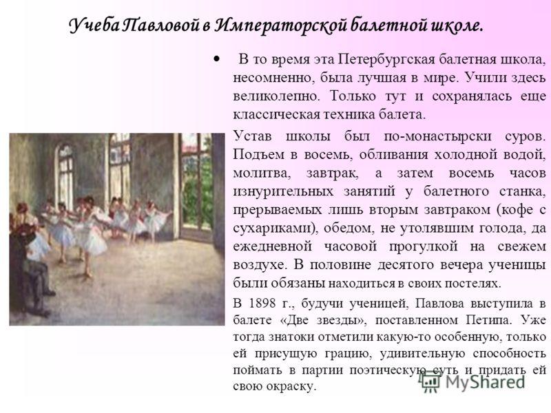 Учеба Павловой в Императорской балетной школе. В то время эта Петербургская балетная школа, несомненно, была лучшая в мире. Учили здесь великолепно. Только тут и сохранялась еще классическая техника балета. Устав школы был по-монастырски суров. Подъе