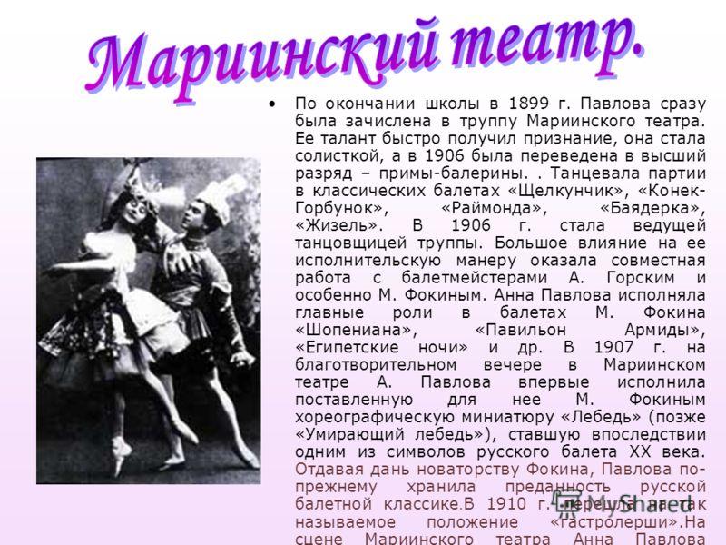 По окончании школы в 1899 г. Павлова сразу была зачислена в труппу Мариинского театра. Ее талант быстро получил признание, она стала солисткой, а в 1906 была переведена в высший разряд – примы-балерины.. Танцевала партии в классических балетах «Щелку