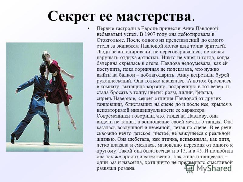 Секрет ее мастерства. Первые гастроли в Европе принесли Анне Павловой небывалый успех. В 1907 году она дебютировала в Стокгольме. После одного из представлений до самого отеля за экипажем Павловой молча шла толпа зрителей. Люди не аплодировали, не пе