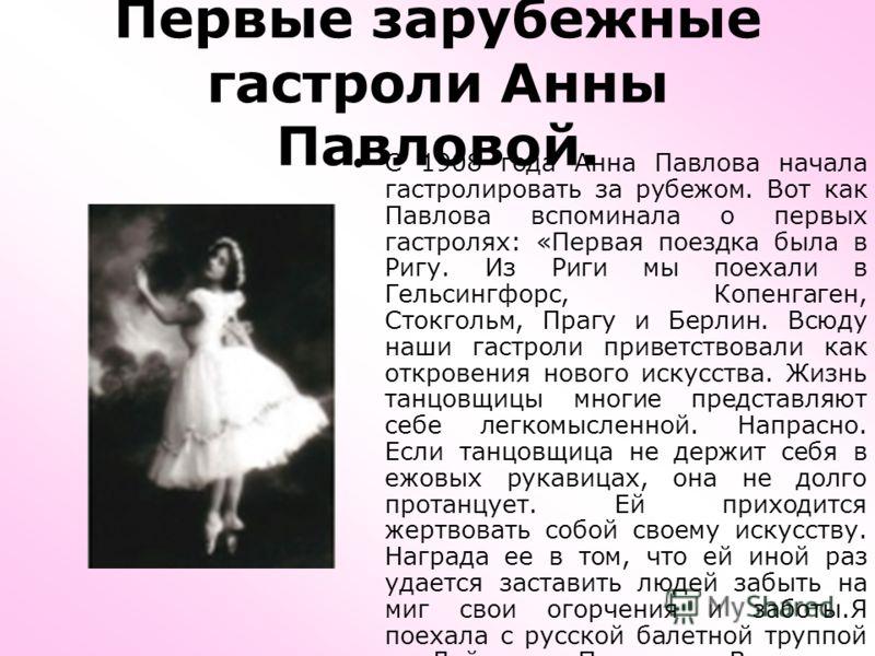 Первые зарубежные гастроли Анны Павловой. С 1908 года Анна Павлова начала гастролировать за рубежом. Вот как Павлова вспоминала о первых гастролях: «Первая поездка была в Ригу. Из Риги мы поехали в Гельсингфорс, Копенгаген, Стокгольм, Прагу и Берлин.