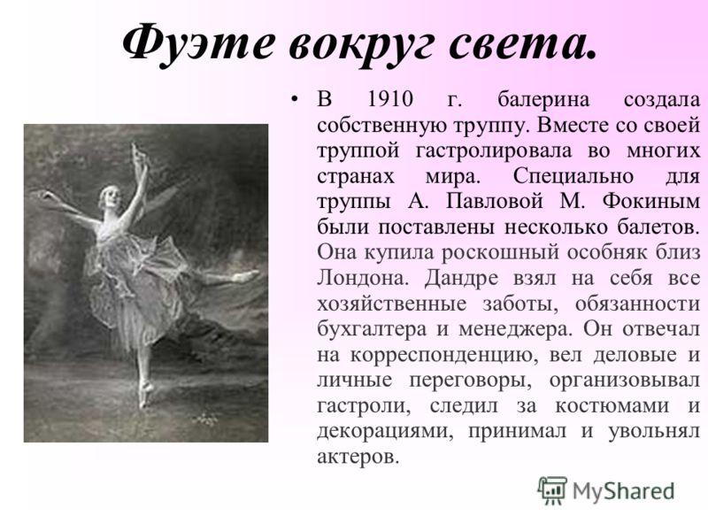 Фуэте вокруг света. В 1910 г. балерина создала собственную труппу. Вместе со своей труппой гастролировала во многих странах мира. Специально для труппы А. Павловой М. Фокиным были поставлены несколько балетов. Она купила роскошный особняк близ Лондон