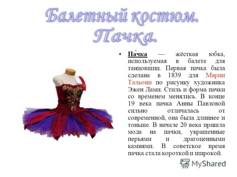 Па́чка жёсткая юбка, используемая в балете для танцовщиц. Первая пачка была сделана в 1839 для Марии Тальони по рисунку художника Эжен Лами. Стиль и форма пачки со временем менялись. В конце 19 века пачка Анны Павловой сильно отличалась от современно