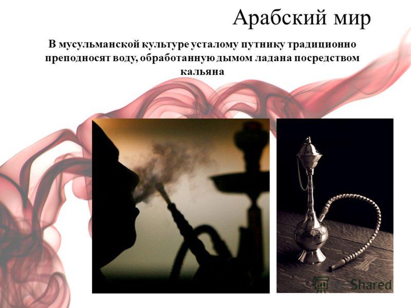 Арабский мир В мусульманской культуре усталому путнику традиционно преподносят воду, обработанную дымом ладана посредством кальяна