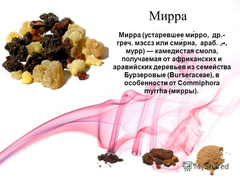 Мирра Мирра (устаревшее ми́рро, др.- греч. мэссз или сми́рна, араб. مر, мурр) камедистая смола, получаемая от африканских и аравийских деревьев из семейства Бурзеровые (Burseraceae), в особенности от Commiphora myrrha (мирры).