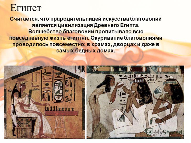 Египет Считается, что прародительницей искусства благовоний является цивилизация Древнего Египта. Волшебство благовоний пропитывало всю повседневную жизнь египтян. Окуривание благовониями проводилось повсеместно: в храмах, дворцах и даже в самых бедн
