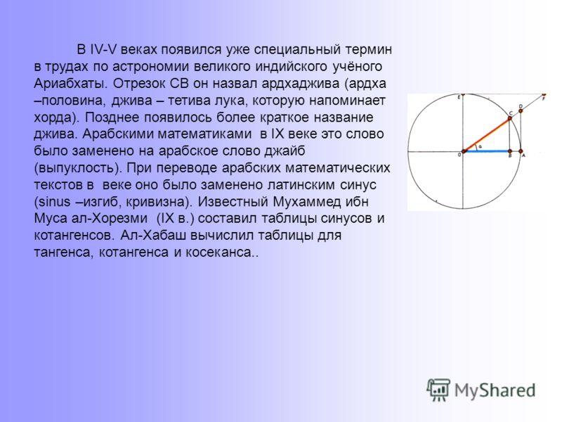 Значительные высоты достигла тригонометрия и у индийских средневековых астрономов. Главным достижением индийских астрономов стала замена хорд синусами, что позволило вводить различные функции, связанные со сторонами и углами прямоугольного треугольни