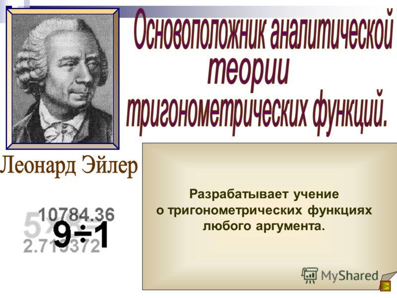 Окончательный вид тригонометрия приобрела в XVIII веке в трудах Л. Эйлера. Леонард Эйлер