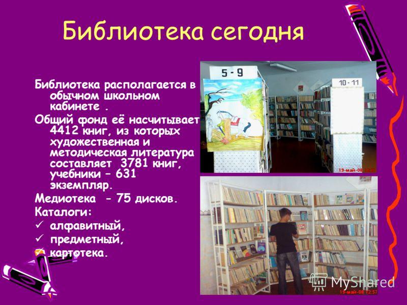 Библиотека сегодня Библиотека располагается в обычном школьном кабинете. Общий фонд её насчитывает 4412 книг, из которых художественная и методическая литература составляет 3781 книг, учебники – 631 экземпляр. Медиотека - 75 дисков. Каталоги: алфавит