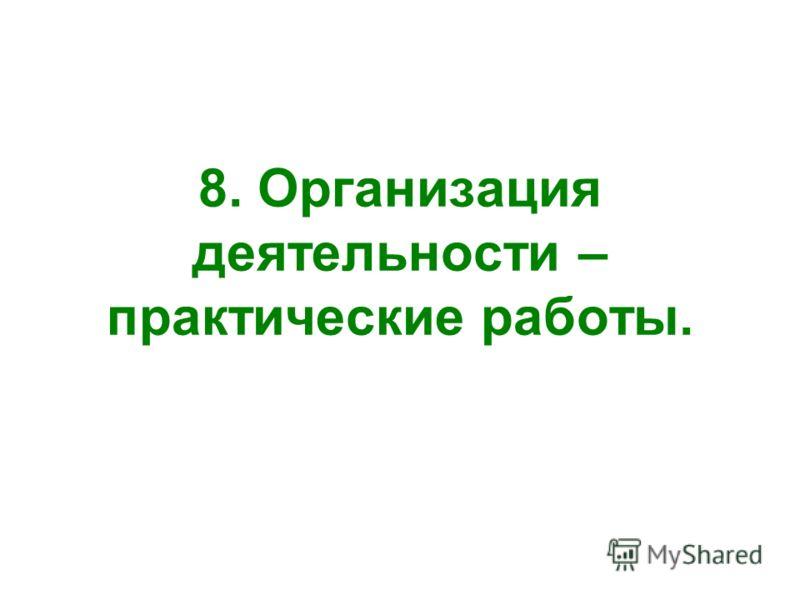 8. Организация деятельности – практические работы.