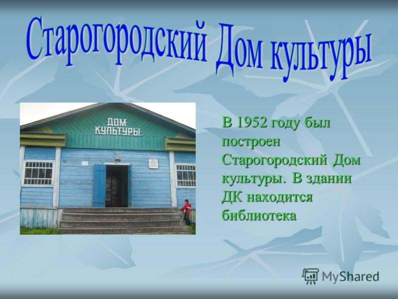 В 1952 году был построен Старогородский Дом культуры. В здании ДК находится библиотека В 1952 году был построен Старогородский Дом культуры. В здании ДК находится библиотека