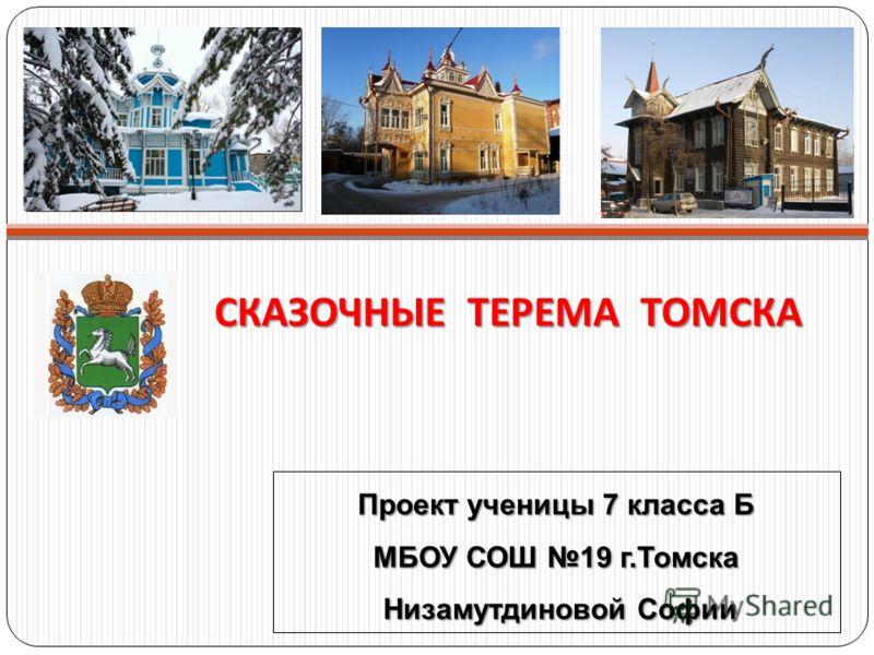 СКАЗОЧНЫЕ ТЕРЕМА ТОМСКА Проект ученицы 7 класса Б МБОУ СОШ 19 г.Томска Низамутдиновой Софии Низамутдиновой Софии