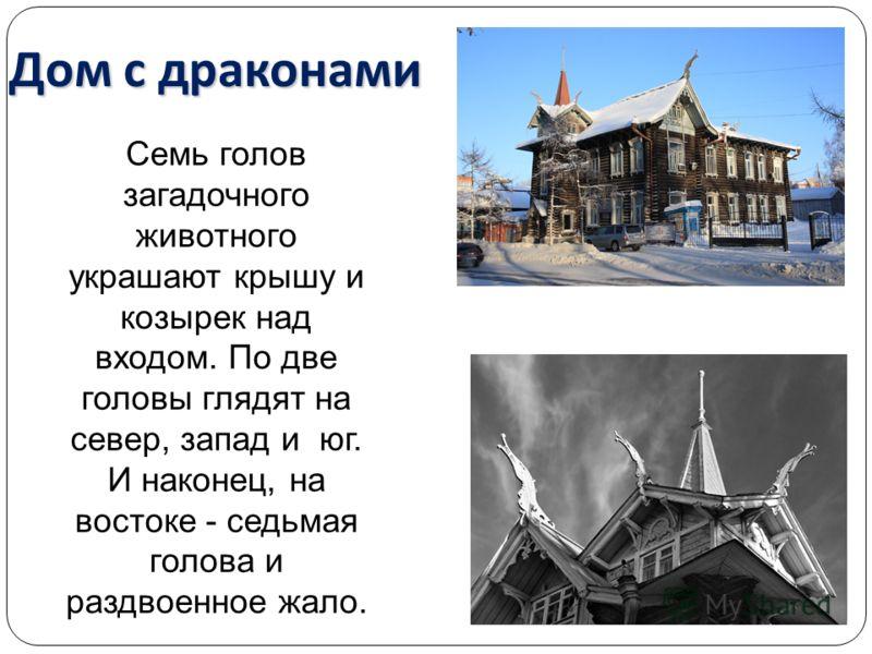 Семь голов загадочного животного украшают крышу и козырек над входом. По две головы глядят на север, запад и юг. И наконец, на востоке - седьмая голова и раздвоенное жало. Дом с драконами