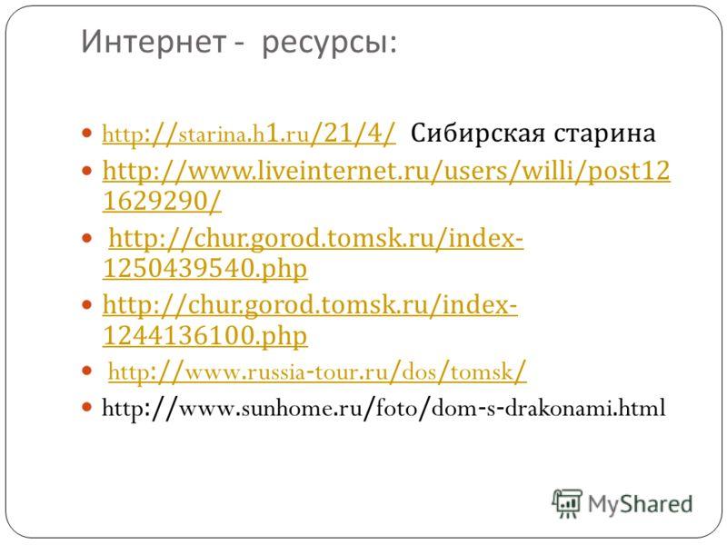 Интернет - ресурсы : http://starina.h1.ru/21/4/ Сибирская старина http://starina.h1.ru/21/4/ http://www.liveinternet.ru/users/willi/post12 1629290/ http://www.liveinternet.ru/users/willi/post12 1629290/ http://chur.gorod.tomsk.ru/index- 1250439540.ph