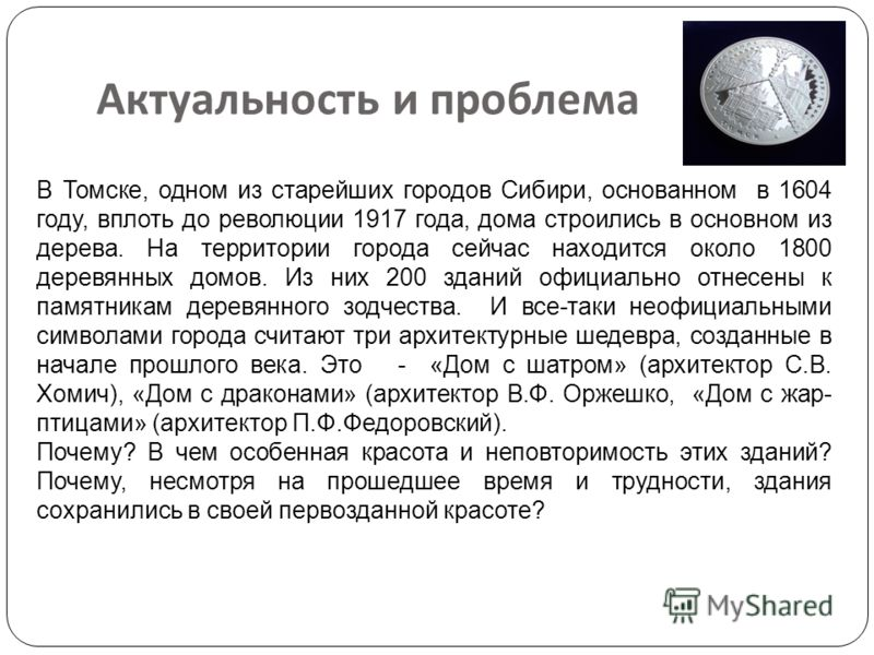 Актуальность и проблема В Томске, одном из старейших городов Сибири, основанном в 1604 году, вплоть до революции 1917 года, дома строились в основном из дерева. На территории города сейчас находится около 1800 деревянных домов. Из них 200 зданий офиц
