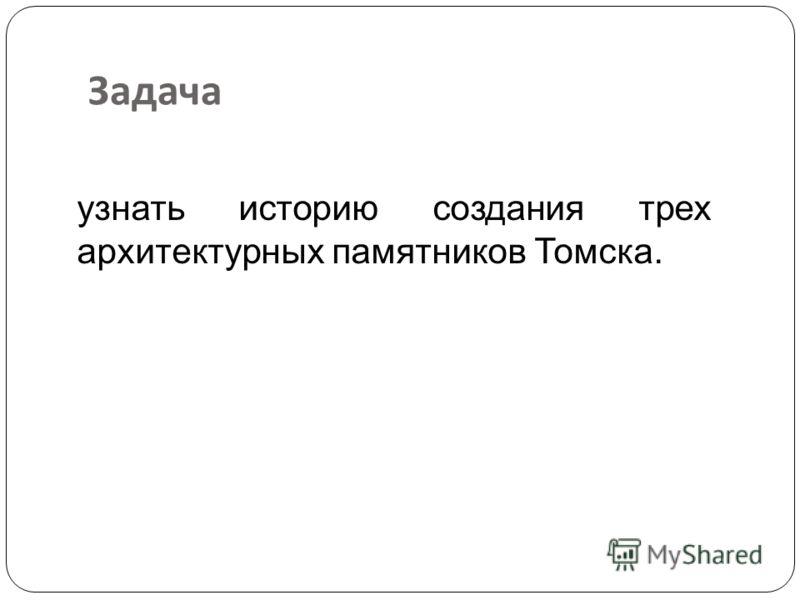 Задача узнать историю создания трех архитектурных памятников Томска.