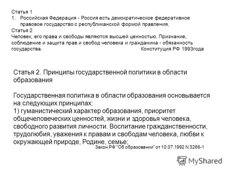 Статья 1 1.Российская Федерация - Россия есть демократическое федеративное правовое государство с республиканской формой правления. Статья 2 Человек, его права и свободы являются высшей ценностью. Признание, соблюдение и защита прав и свобод человека