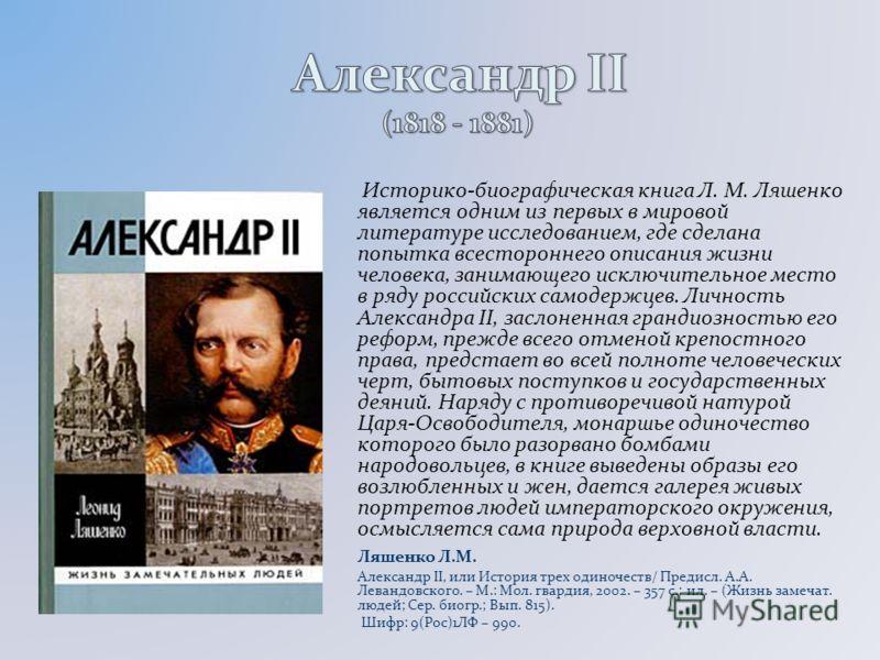 Историко-биографическая книга Л. М. Ляшенко является одним из первых в мировой литературе исследованием, где сделана попытка всестороннего описания жизни человека, занимающего исключительное место в ряду российских самодержцев. Личность Александра II