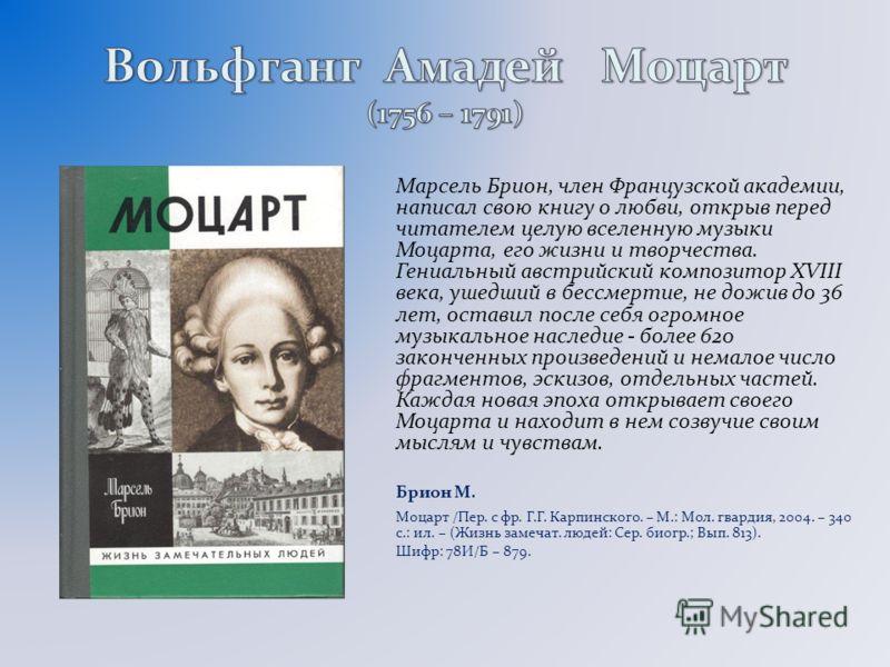 Марсель Брион, член Французской академии, написал свою книгу о любви, открыв перед читателем целую вселенную музыки Моцарта, его жизни и творчества. Гениальный австрийский композитор XVIII века, ушедший в бессмертие, не дожив до 36 лет, оставил после