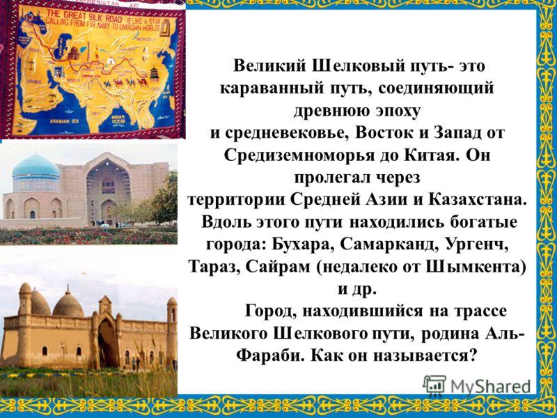 Великий Шелковый путь- это караванный путь, соединяющий древнюю эпоху и средневековье, Восток и Запад от Средиземноморья до Китая. Он пролегал через территории Средней Азии и Казахстана. Вдоль этого пути находились богатые города: Бухара, Самарканд,