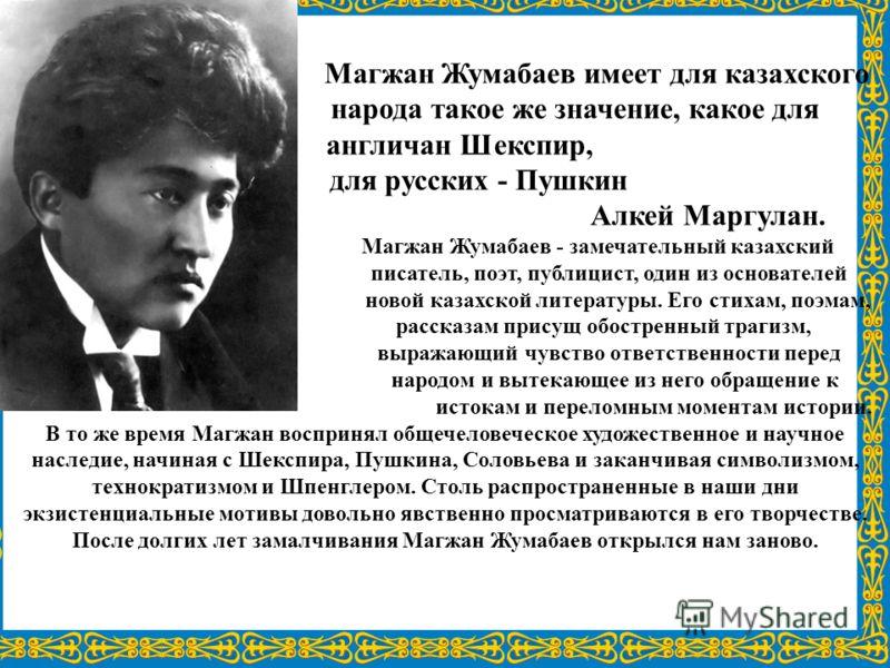 Магжан Жумабаев имеет для казахского народа такое же значение, какое для англичан Шекспир, для русских - Пушкин Алкей Маргулан. Магжан Жумабаев - замечательный казахский писатель, поэт, публицист, один из основателей новой казахской литературы. Его с
