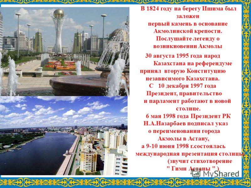 30 августа 1995 года народ Казахстана на референдуме принял вторую Конституцию независимого Казахстана. С 10 декабря 1997 года Президент, правительство и парламент работают в новой столице. 6 мая 1998 года Президент РК Н.А.Назарбаев подписал указ о п
