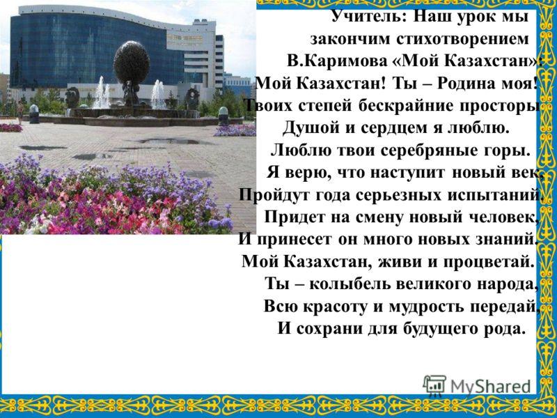 Учитель: Наш урок мы закончим стихотворением В.Каримова «Мой Казахстан»: Мой Казахстан! Ты – Родина моя! Твоих степей бескрайние просторы Душой и сердцем я люблю. Люблю твои серебряные горы. Я верю, что наступит новый век, Пройдут года серьезных испы