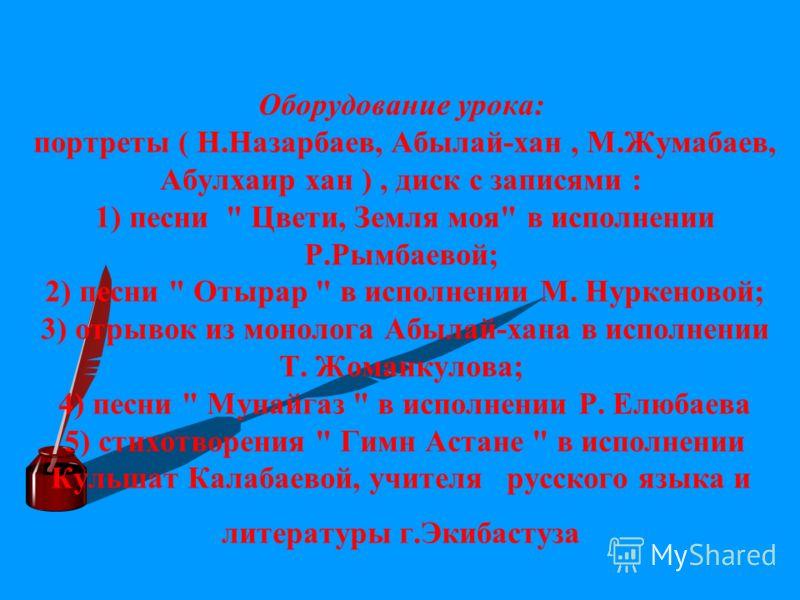 Оборудование урока: портреты ( Н.Назарбаев, Абылай-хан, М.Жумабаев, Абулхаир хан ), диск с записями : 1) песни
