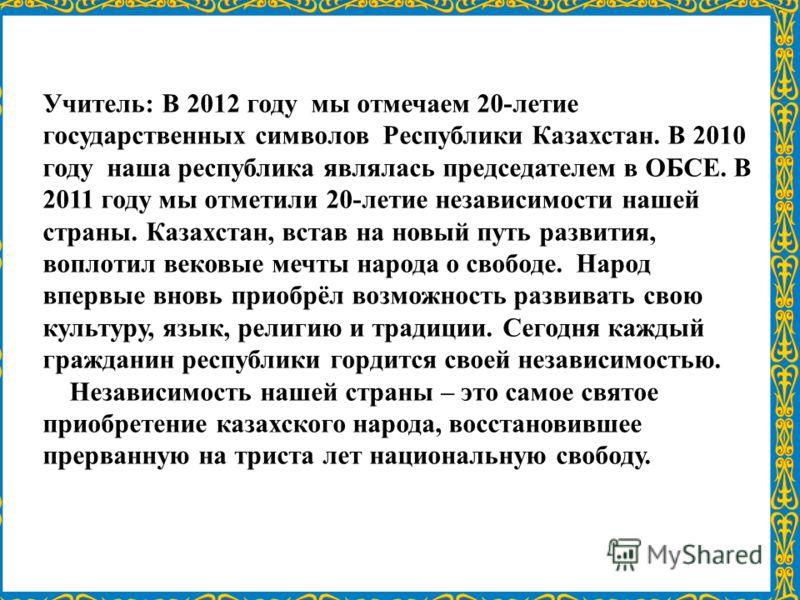 Учитель: В 2012 году мы отмечаем 20-летие государственных символов Республики Казахстан. В 2010 году наша республика являлась председателем в ОБСЕ. В 2011 году мы отметили 20-летие независимости нашей страны. Казахстан, встав на новый путь развития,