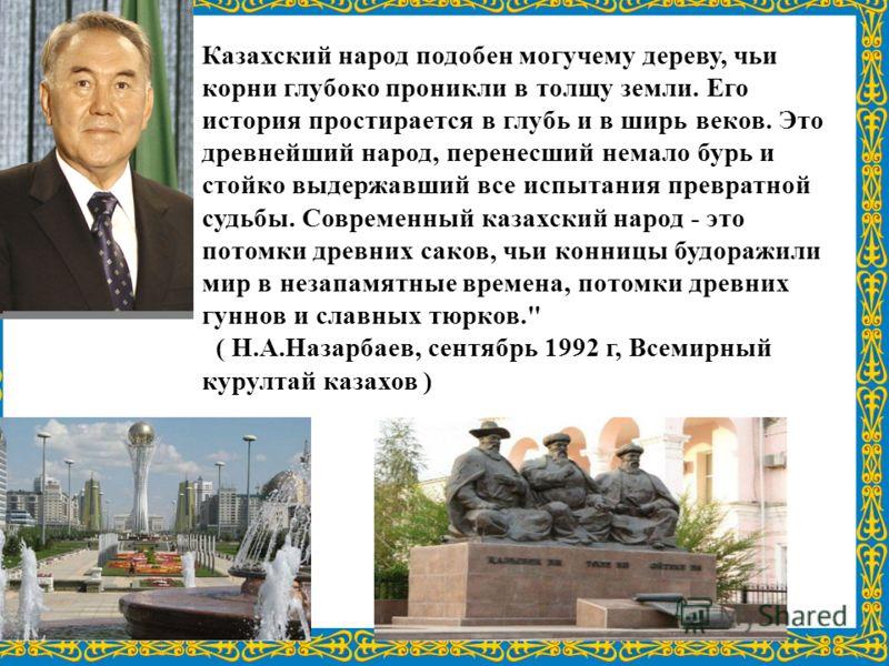 Казахский народ подобен могучему дереву, чьи корни глубоко проникли в толщу земли. Его история простирается в глубь и в ширь веков. Это древнейший народ, перенесший немало бурь и стойко выдержавший все испытания превратной судьбы. Современный казахск