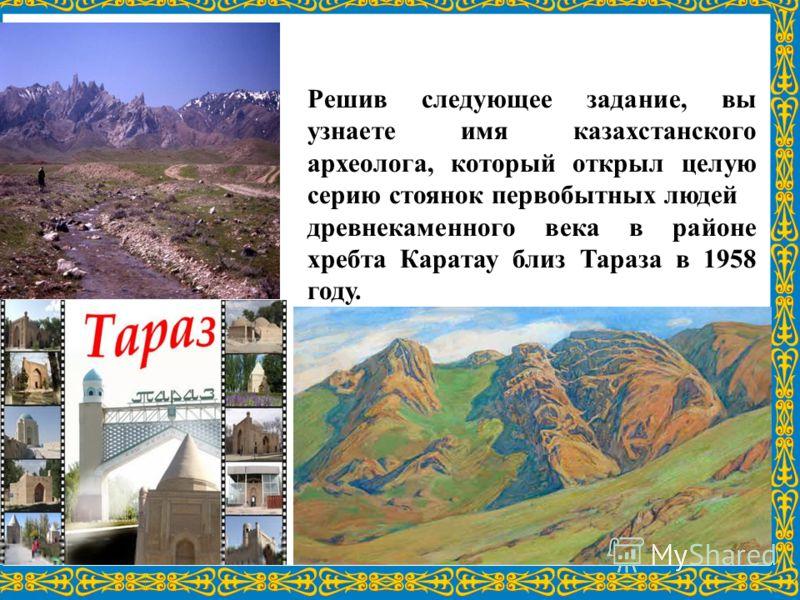 Решив следующее задание, вы узнаете имя казахстанского археолога, который открыл целую серию стоянок первобытных людей древнекаменного века в районе хребта Каратау близ Тараза в 1958 году.
