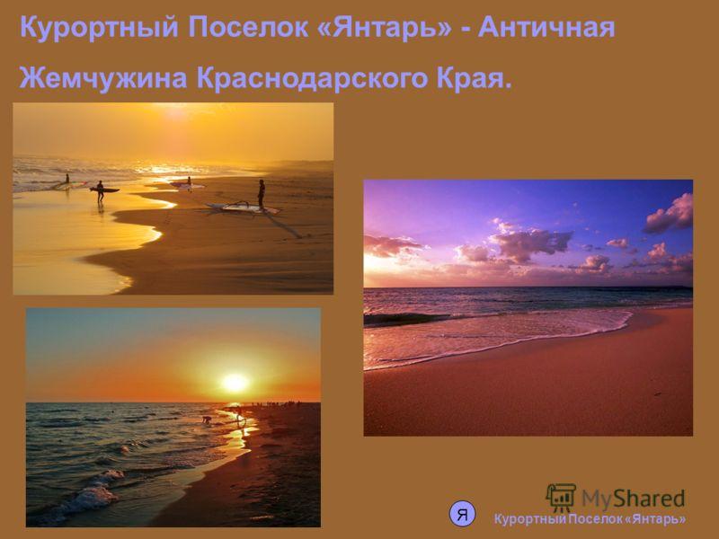 Курортный Поселок «Янтарь» - Античная Жемчужина Краснодарского Края. Курортный Поселок «Янтарь» Я