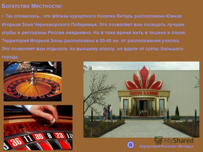 Курортный Поселок «Янтарь» Богатства Местности: - Так сложилось, что вблизи курортного поселка Янтарь расположена Южная Игорная Зона Черноморского Побережья. Это позволяет вам посещать лучшие клубы и рестораны России ежедневно. Но в тоже время жить в