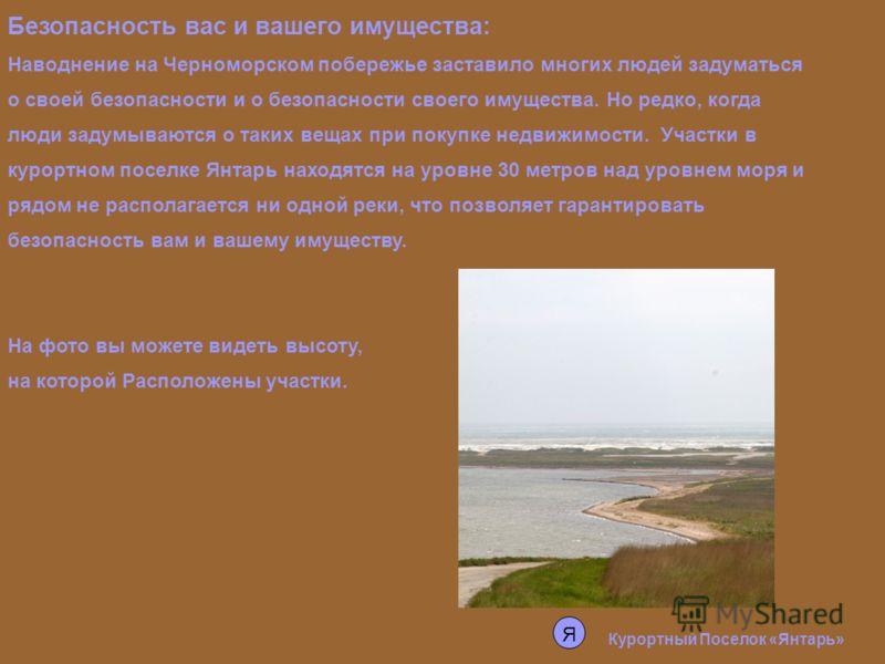 Курортный Поселок «Янтарь» Безопасность вас и вашего имущества: Наводнение на Черноморском побережье заставило многих людей задуматься о своей безопасности и о безопасности своего имущества. Но редко, когда люди задумываются о таких вещах при покупке