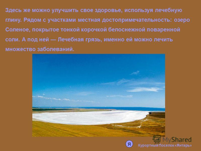 Здесь же можно улучшить свое здоровье, используя лечебную глину. Рядом с участками местная достопримечательность: озеро Соленое, покрытое тонкой корочкой белоснежной поваренной соли. А под ней Лечебная грязь, именно ей можно лечить множество заболева