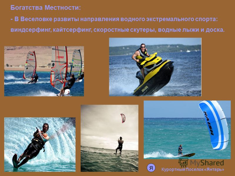 Курортный Поселок «Янтарь» Богатства Местности: - В Веселовке развиты направления водного экстремального спорта: виндсерфинг, кайтсерфинг, скоростные скутеры, водные лыжи и доска. Я