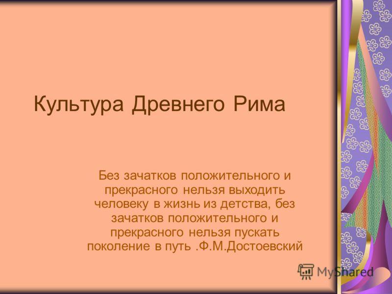 Культура Древнего Рима Без зачатков положительного и прекрасного нельзя выходить человеку в жизнь из детства, без зачатков положительного и прекрасного нельзя пускать поколение в путь.Ф.М.Достоевский