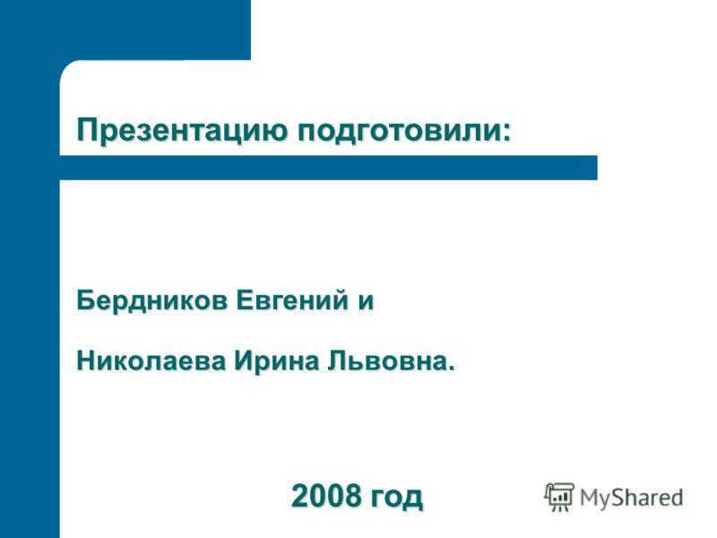 Презентацию подготовили: Бердников Евгений и Николаева Ирина Львовна. 2008 год