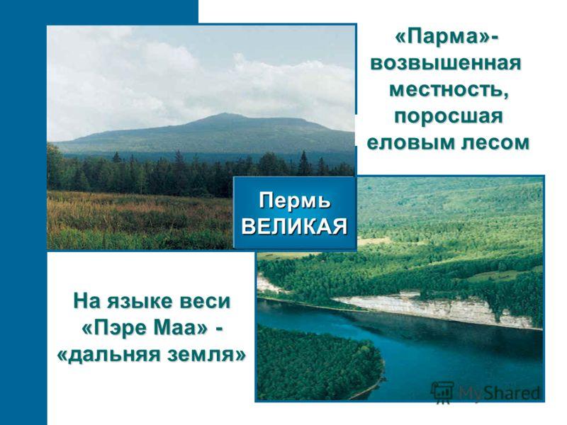 ПермьВЕЛИКАЯ На языке веси «Пэре Маа» - «дальняя земля» «Парма»-возвышеннаяместность,поросшая еловым лесом
