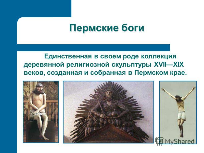 Пермские боги Единственная в своем роде коллекция деревянной религиозной скульптуры XVIIXIX веков, созданная и собранная в Пермском крае.