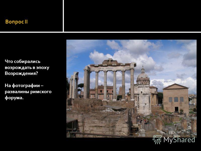 Вопрос II Что собирались возрождать в эпоху Возрождения? На фотографии – развалины римского форума.