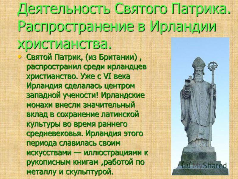 Деятельность Святого Патрика. Распространение в Ирландии христианства. Святой Патрик, (из Британии), распространил среди ирландцев христианство. Уже с VI века Ирландия сделалась центром западной учености! Ирландские монахи внесли значительный вклад в