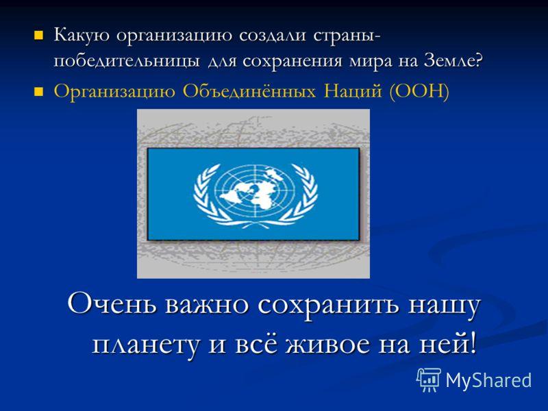 Какую организацию создали страны- победительницы для сохранения мира на Земле? Какую организацию создали страны- победительницы для сохранения мира на Земле? Организацию Объединённых Наций (ООН) Очень важно сохранить нашу планету и всё живое на ней!