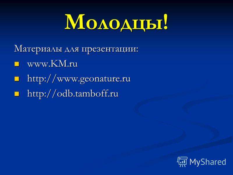 Молодцы! Материалы для презентации: www.KM.ru www.KM.ru http://www.geonature.ru http://www.geonature.ru http://odb.tamboff.ru http://odb.tamboff.ru